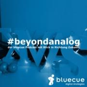 #beyondanalog - der bluecue Podcast mit Blick in Richtung Zukunft